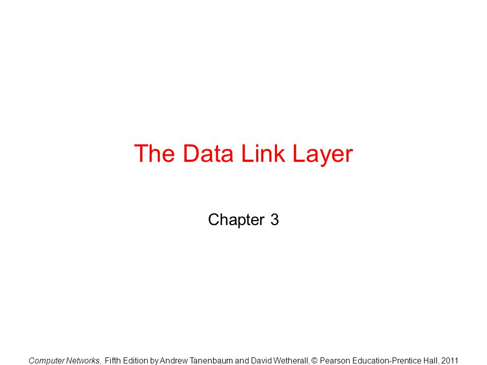 Computer Networks, Fifth Edition by Andrew Tanenbaum and David Wetherall, © Pearson Education-Prentice Hall, 2011 The Data Link Layer Chapter 3