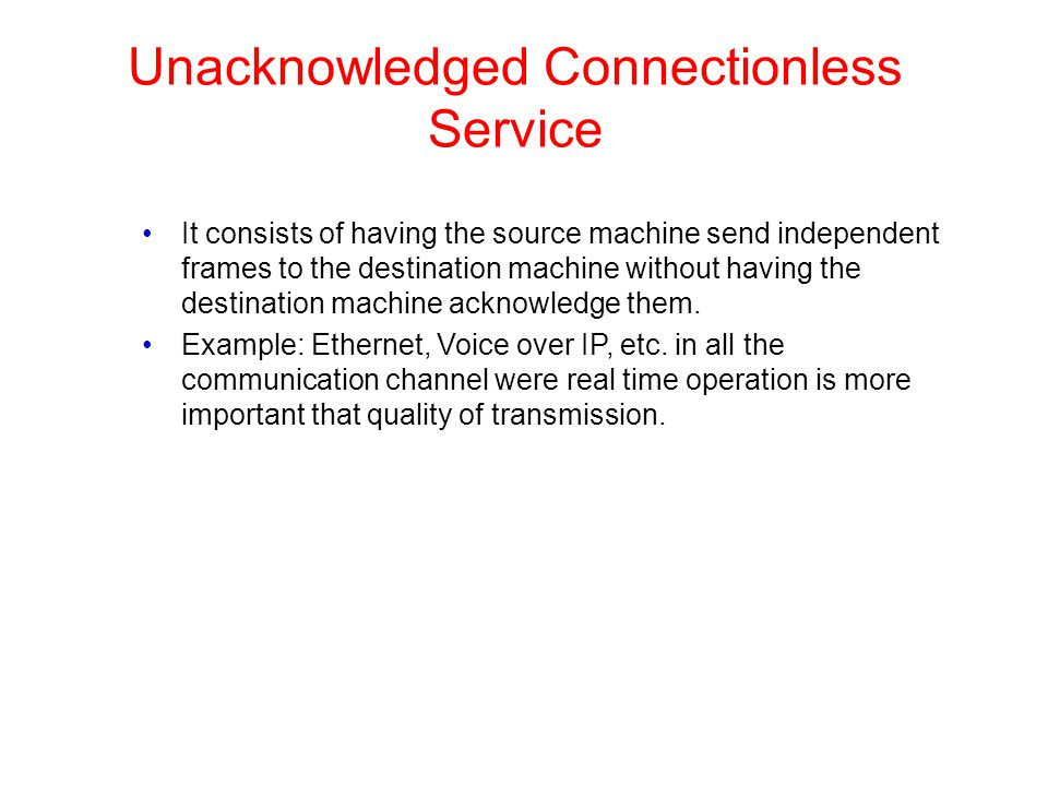 Unacknowledged Connectionless Service It consists of having the source machine send independent frames to the destination machine without having the d