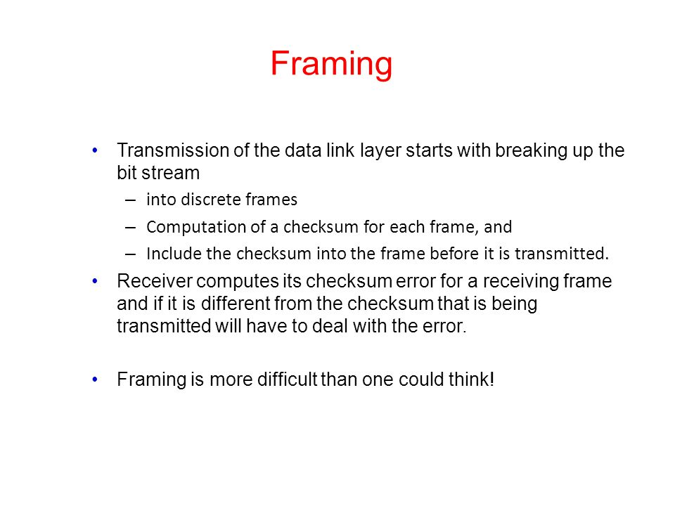Framing Transmission of the data link layer starts with breaking up the bit stream – into discrete frames – Computation of a checksum for each frame,