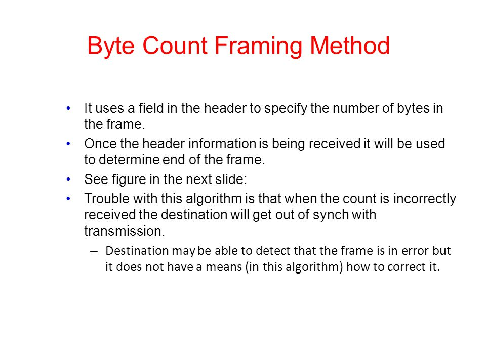 Byte Count Framing Method It uses a field in the header to specify the number of bytes in the frame. Once the header information is being received it