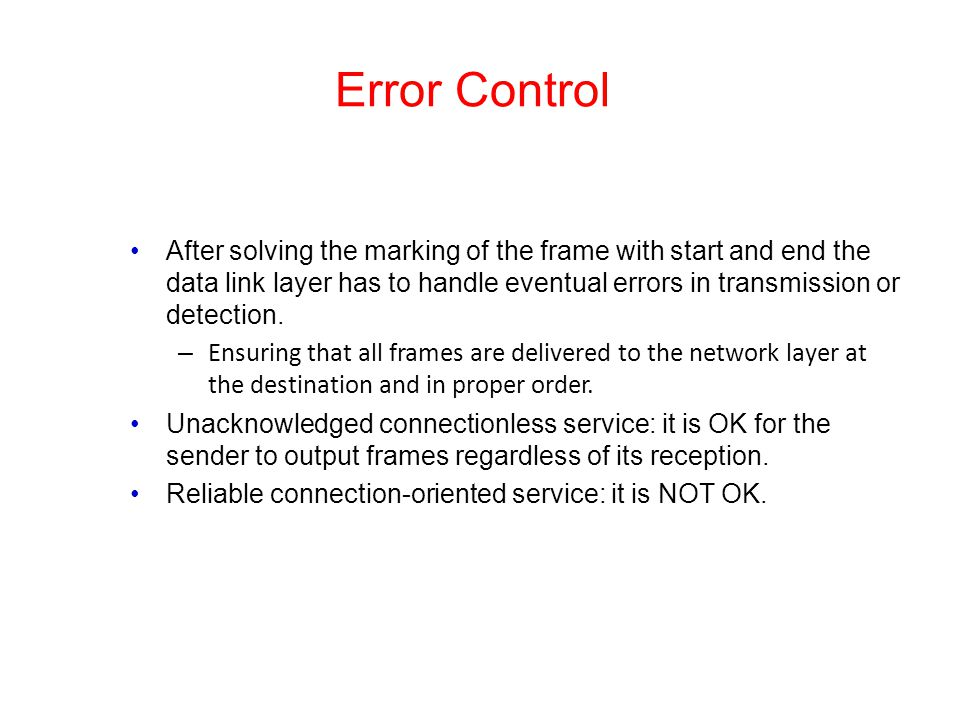 Error Control After solving the marking of the frame with start and end the data link layer has to handle eventual errors in transmission or detection