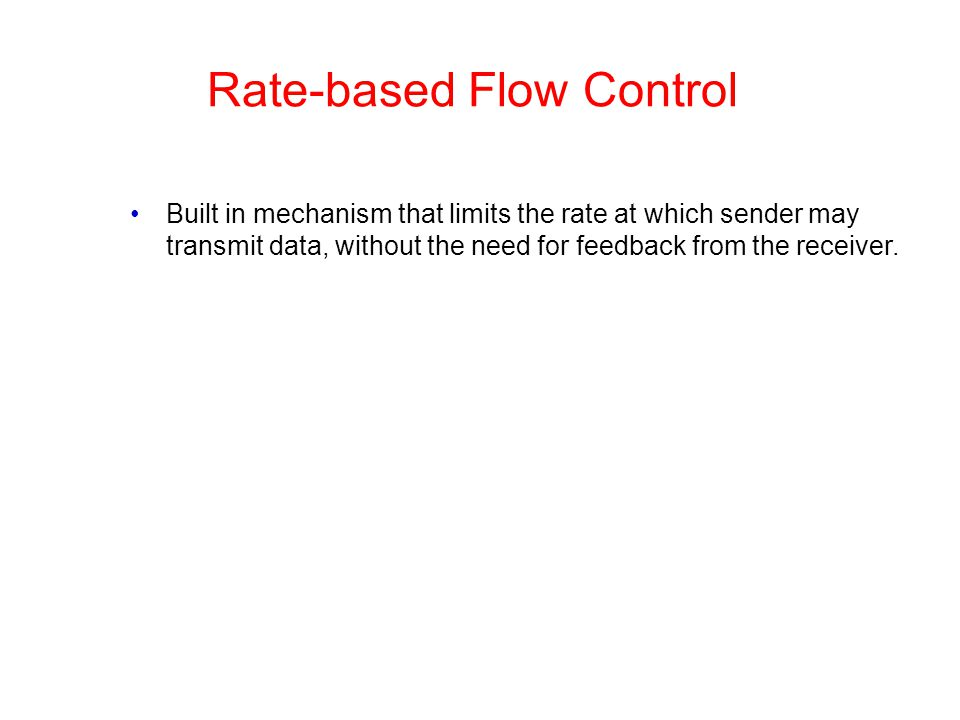 Rate-based Flow Control Built in mechanism that limits the rate at which sender may transmit data, without the need for feedback from the receiver.