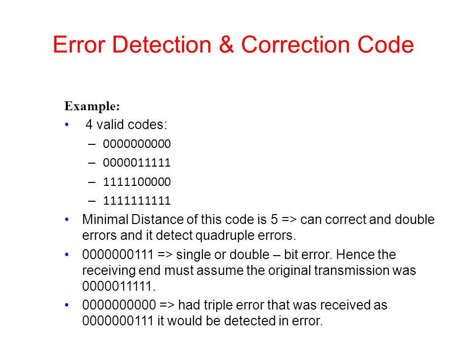 Error Detection & Correction Code Example: 4 valid codes: – 0000000000 – 0000011111 – 1111100000 – 1111111111 Minimal Distance of this code is 5 => ca