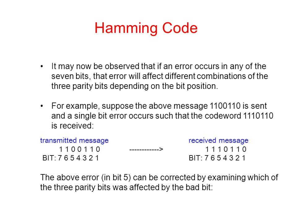 Hamming Code It may now be observed that if an error occurs in any of the seven bits, that error will affect different combinations of the three parit