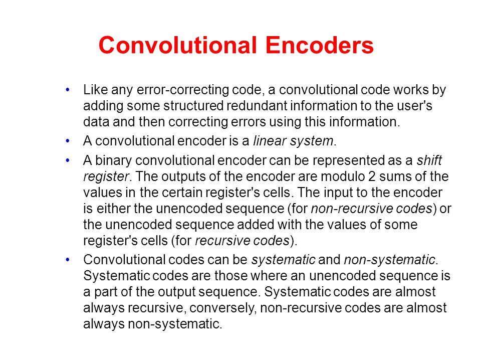 Convolutional Encoders Like any error-correcting code, a convolutional code works by adding some structured redundant information to the user's data a
