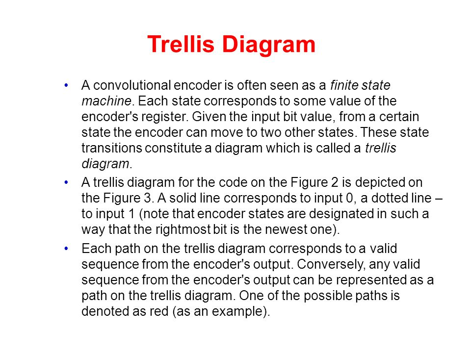 Trellis Diagram A convolutional encoder is often seen as a finite state machine. Each state corresponds to some value of the encoder's register. Given