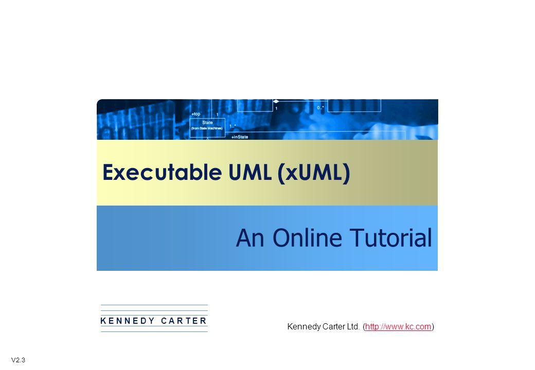 Executable UML (xUML) An Online Tutorial Kennedy Carter Ltd. (http://www.kc.com)http://www.kc.com K E N N E D Y C A R T E R V2.3