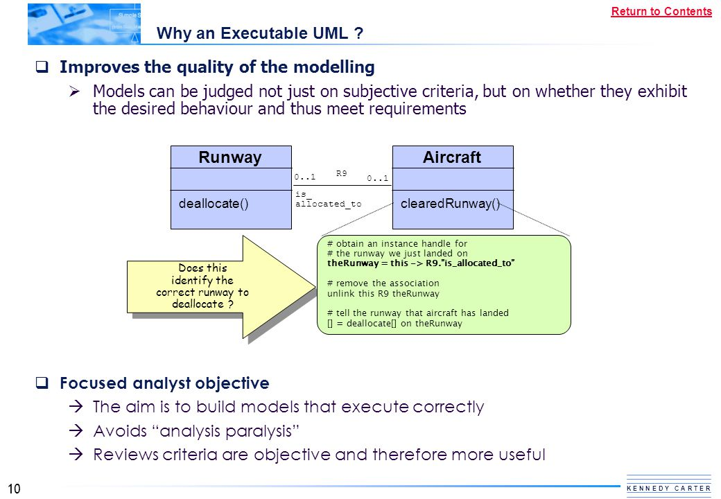 10 K E N N E D Y C A R T E R Return to Contents Why an Executable UML ?  Improves the quality of the modelling  Models can be judged not just on sub