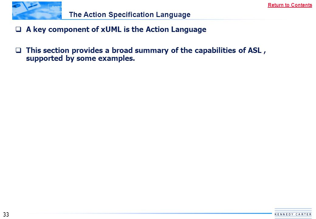 33 K E N N E D Y C A R T E R Return to Contents The Action Specification Language  A key component of xUML is the Action Language  This section prov