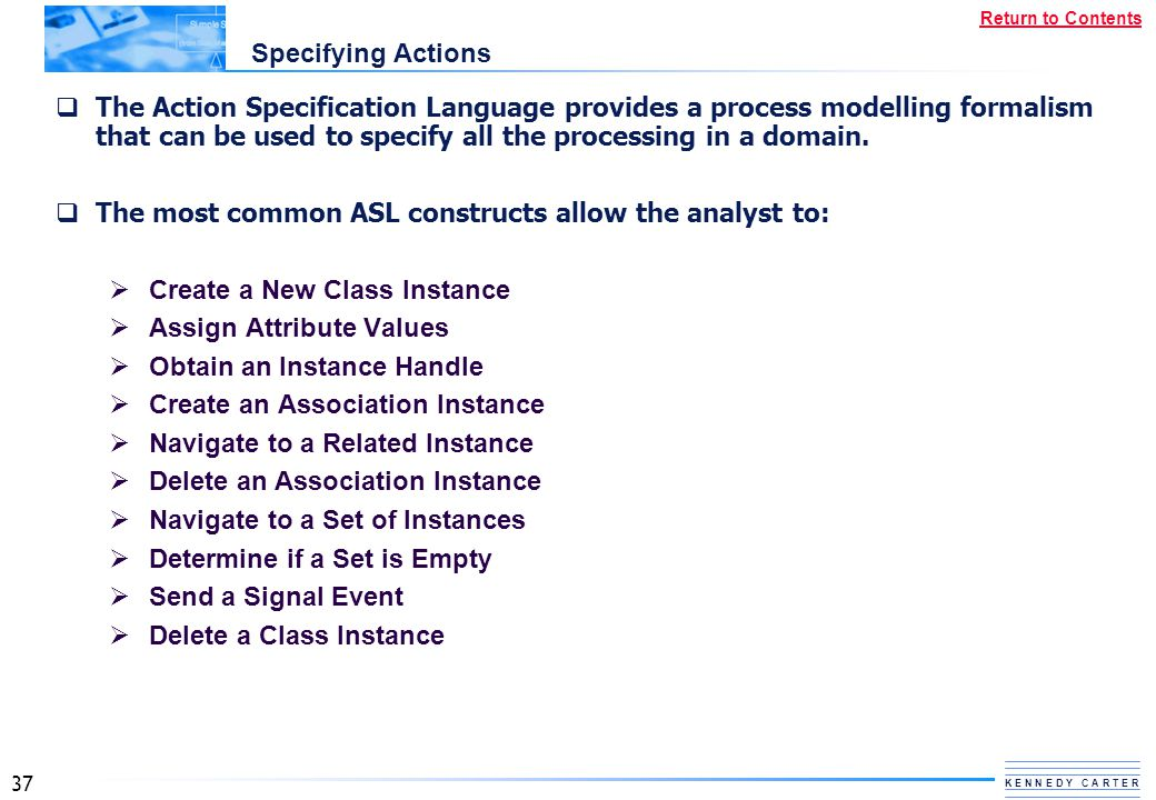 37 K E N N E D Y C A R T E R Return to Contents Specifying Actions  The Action Specification Language provides a process modelling formalism that can