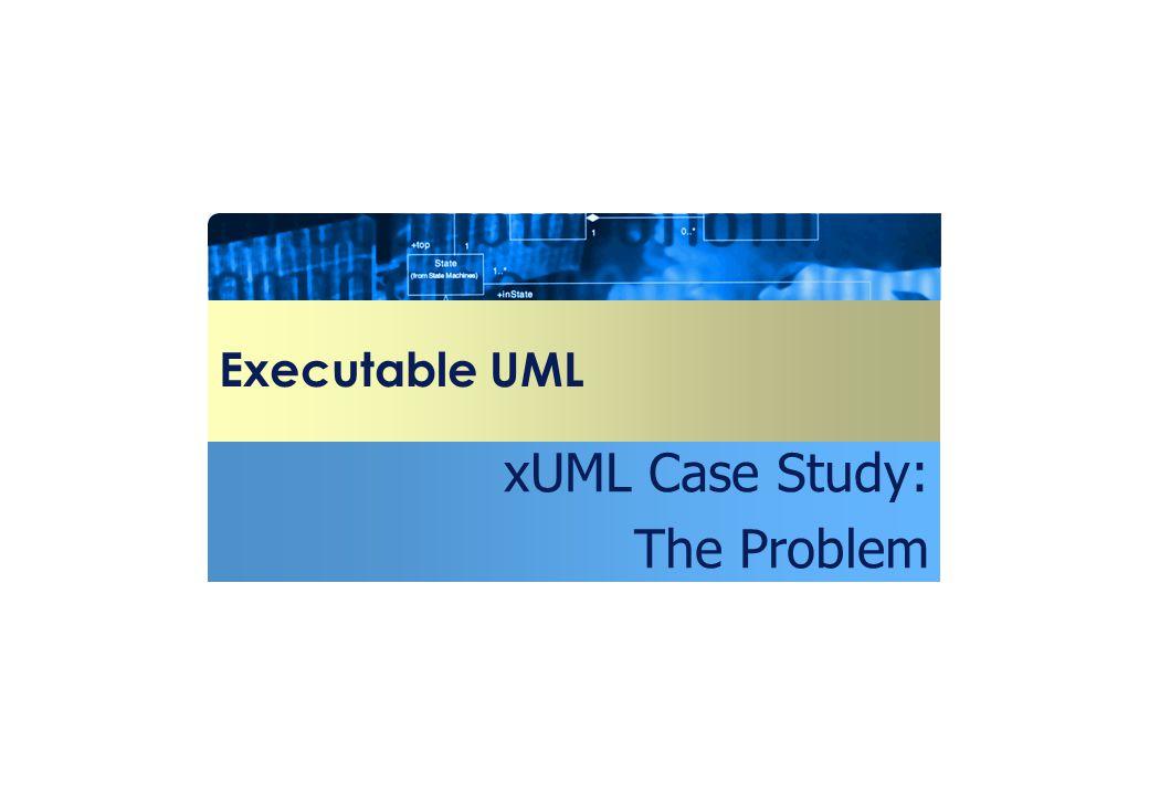 Executable UML xUML Case Study: The Problem