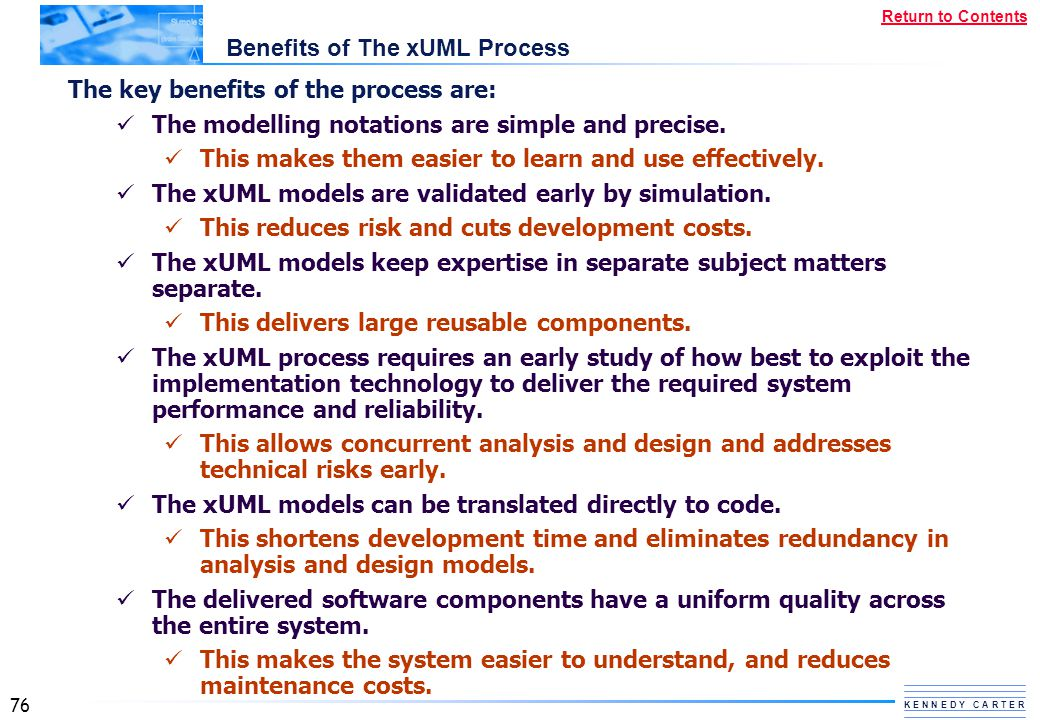 76 K E N N E D Y C A R T E R Return to Contents Benefits of The xUML Process The key benefits of the process are: The modelling notations are simple a