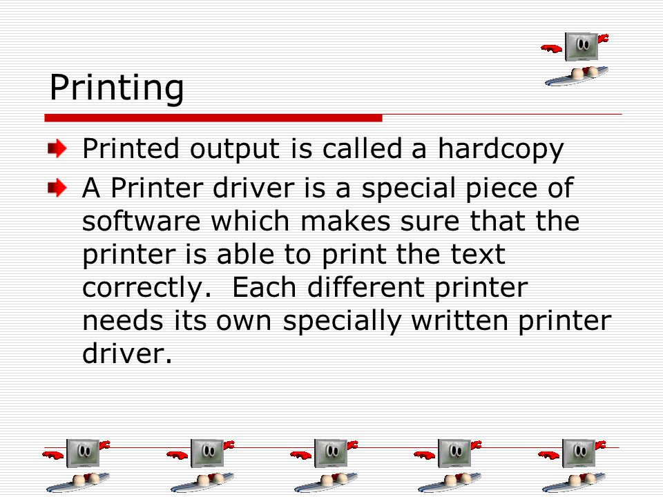 Printing Printed output is called a hardcopy A Printer driver is a special piece of software which makes sure that the printer is able to print the text correctly.