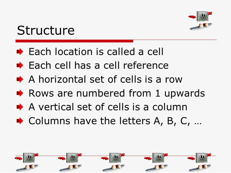 Structure Each location is called a cell Each cell has a cell reference A horizontal set of cells is a row Rows are numbered from 1 upwards A vertical
