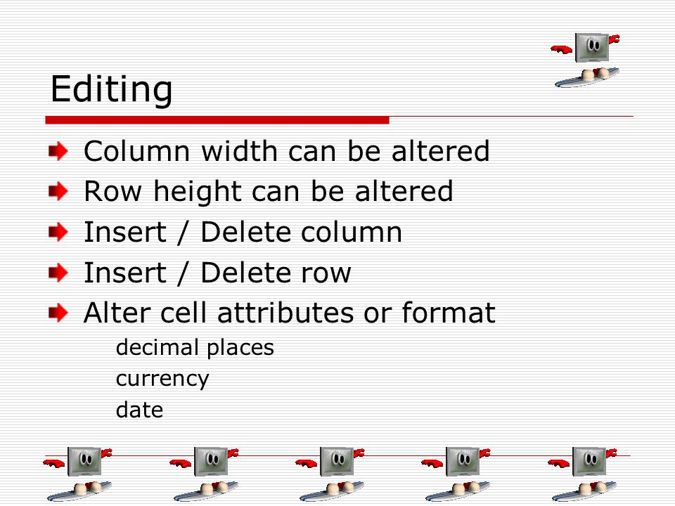 Editing Column width can be altered Row height can be altered Insert / Delete column Insert / Delete row Alter cell attributes or format decimal place