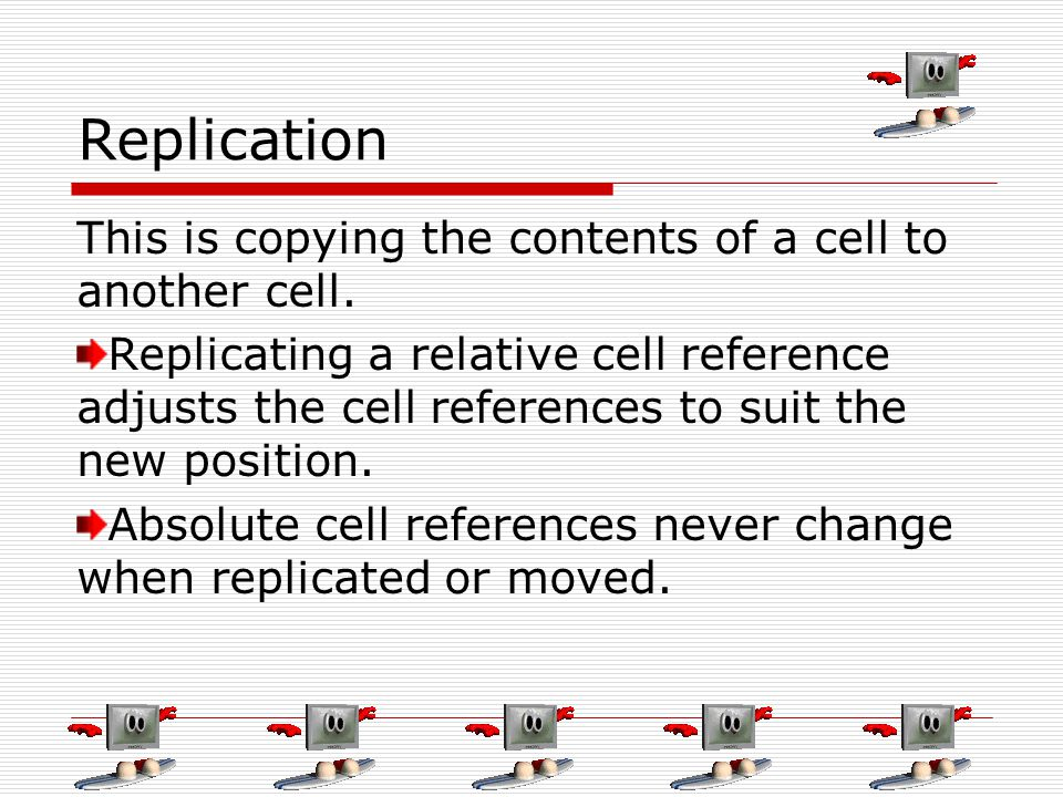 Replication This is copying the contents of a cell to another cell.