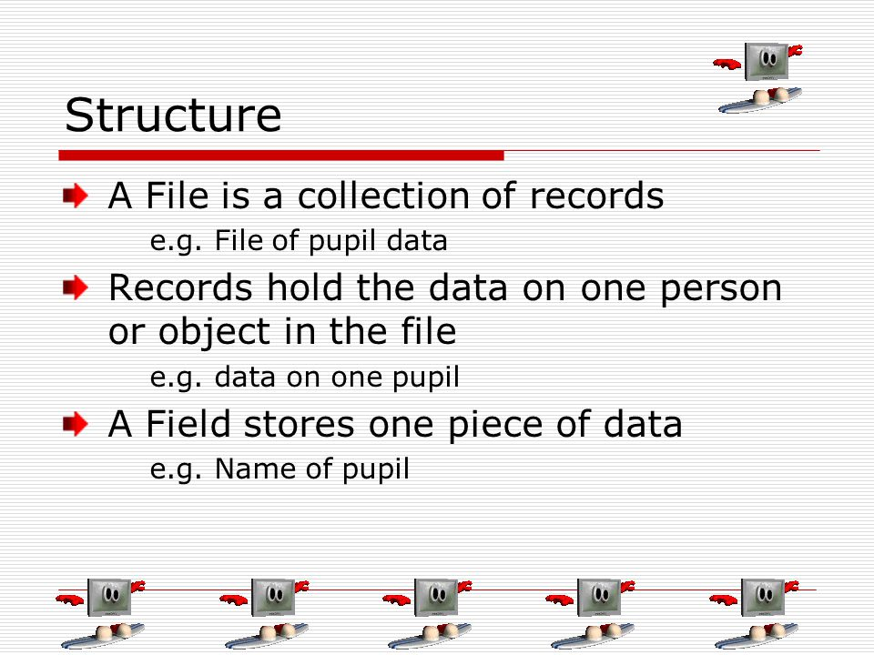 Structure A File is a collection of records e.g. File of pupil data Records hold the data on one person or object in the file e.g. data on one pupil A