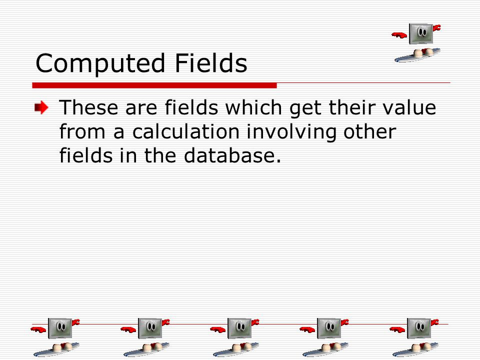 Computed Fields These are fields which get their value from a calculation involving other fields in the database.