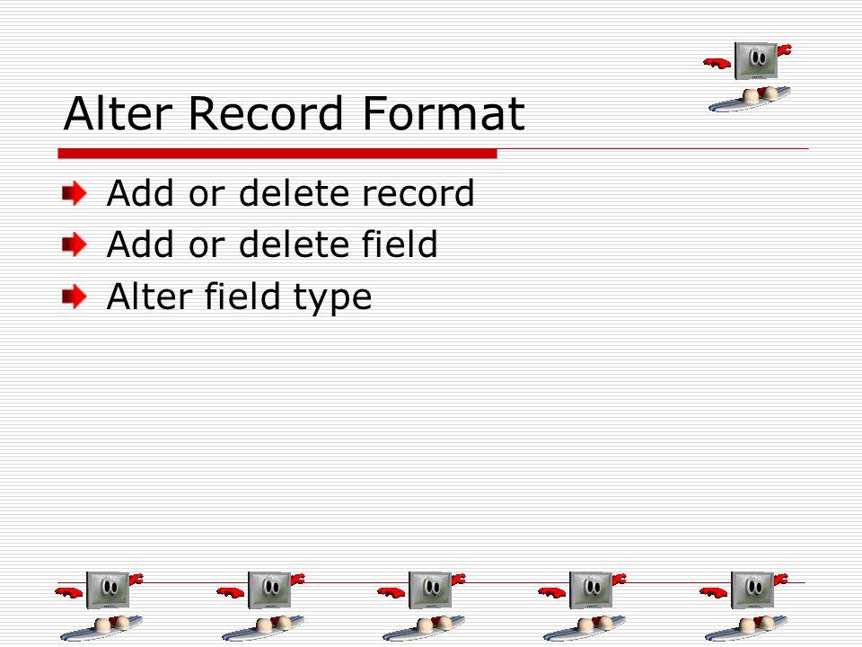 Alter Record Format Add or delete record Add or delete field Alter field type
