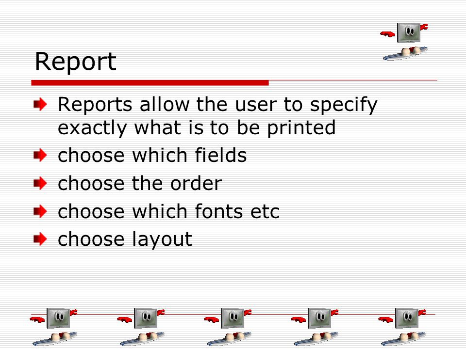 Report Reports allow the user to specify exactly what is to be printed choose which fields choose the order choose which fonts etc choose layout