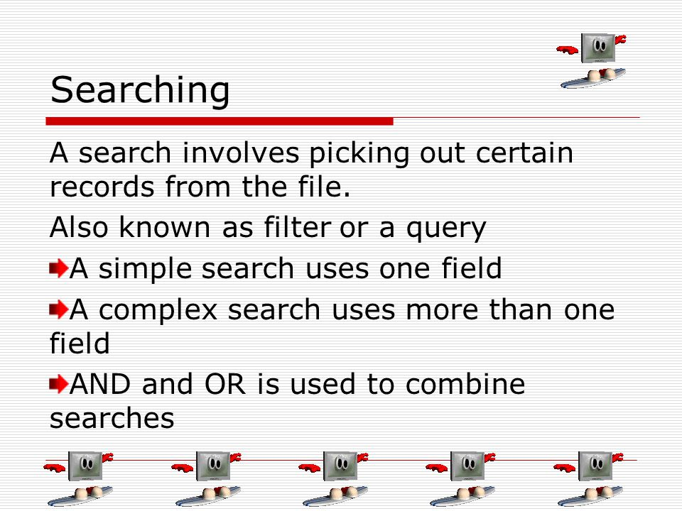 Searching A search involves picking out certain records from the file. Also known as filter or a query A simple search uses one field A complex search