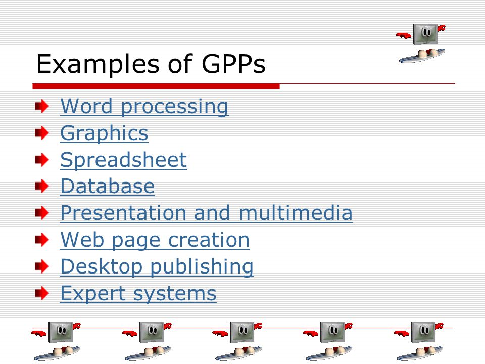 Examples of GPPs Word processing Graphics Spreadsheet Database Presentation and multimedia Web page creation Desktop publishing Expert systems