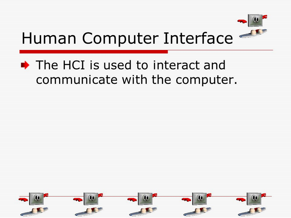 Human Computer Interface The HCI is used to interact and communicate with the computer.