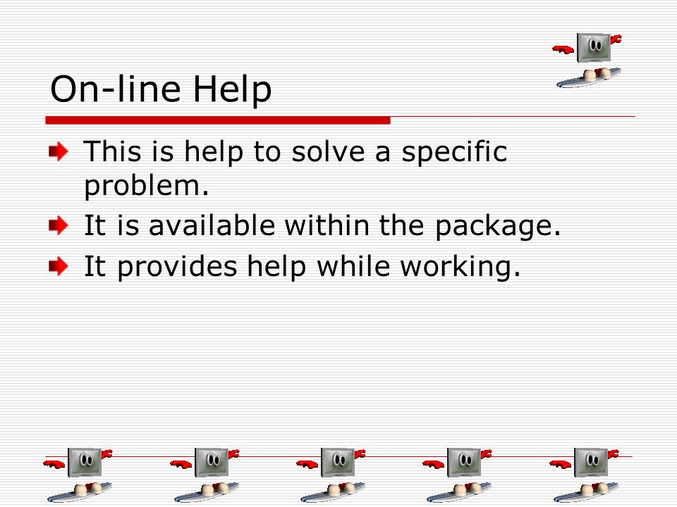 On-line Help This is help to solve a specific problem. It is available within the package. It provides help while working.