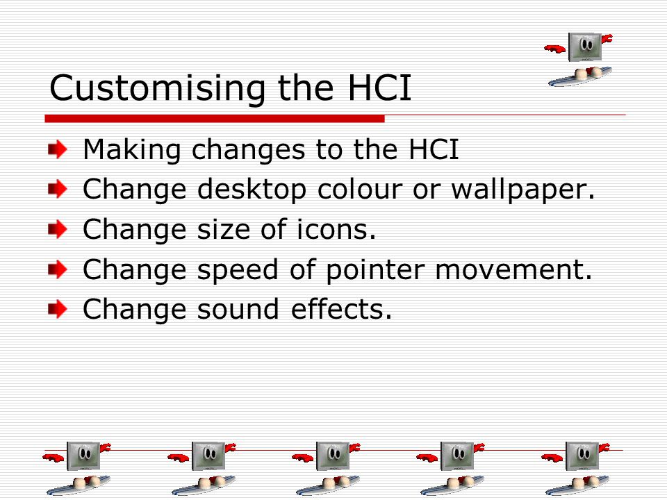 Customising the HCI Making changes to the HCI Change desktop colour or wallpaper. Change size of icons. Change speed of pointer movement. Change sound