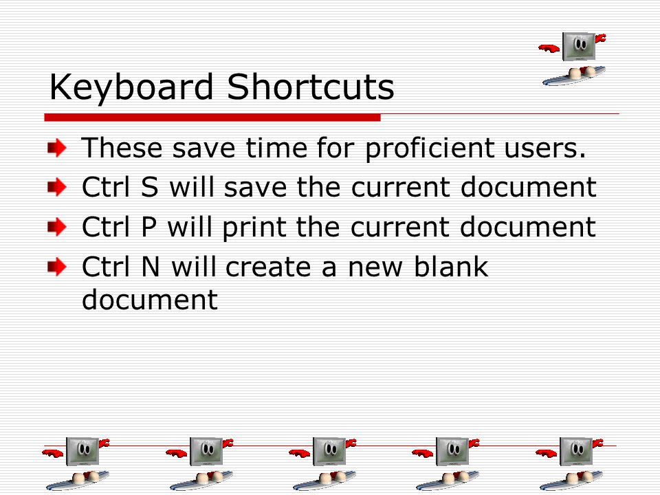 Keyboard Shortcuts These save time for proficient users. Ctrl S will save the current document Ctrl P will print the current document Ctrl N will crea