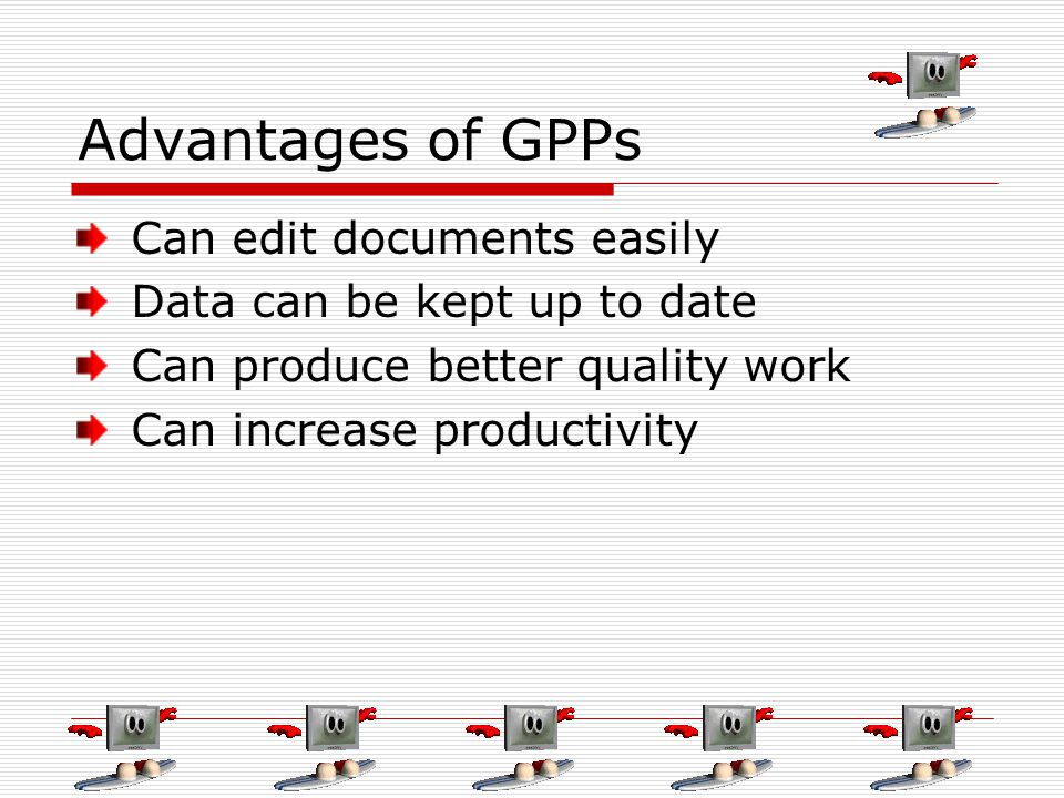 Advantages of GPPs Can edit documents easily Data can be kept up to date Can produce better quality work Can increase productivity