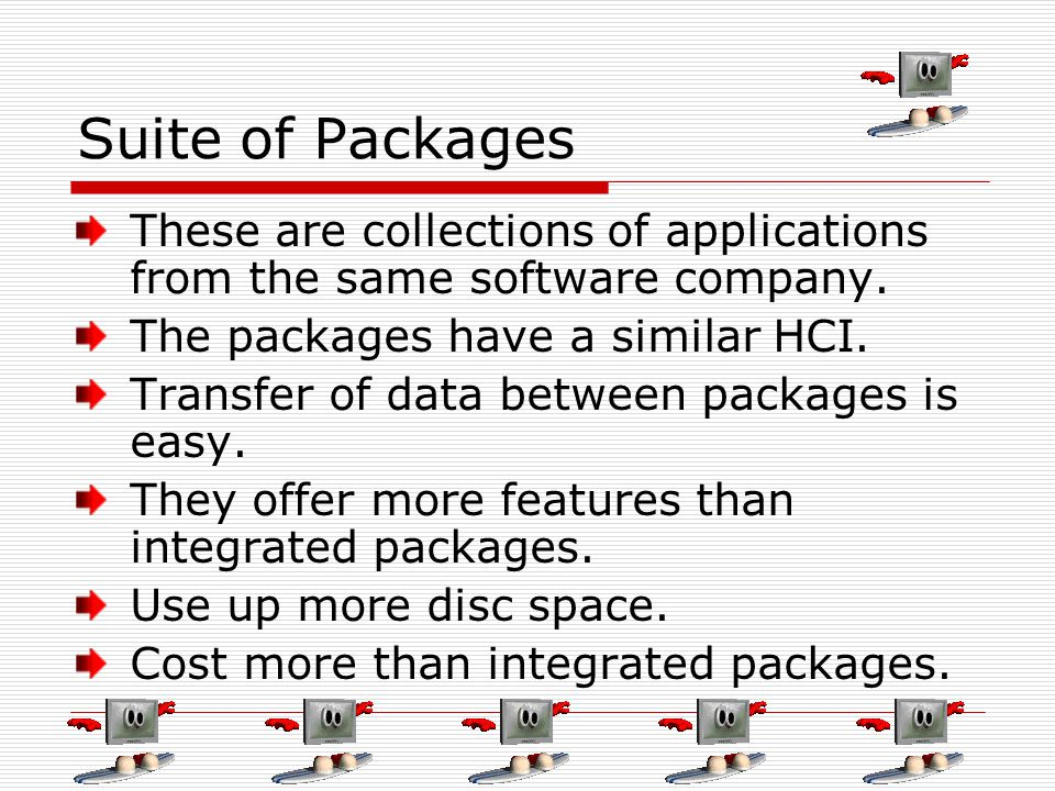 Suite of Packages These are collections of applications from the same software company. The packages have a similar HCI. Transfer of data between pack