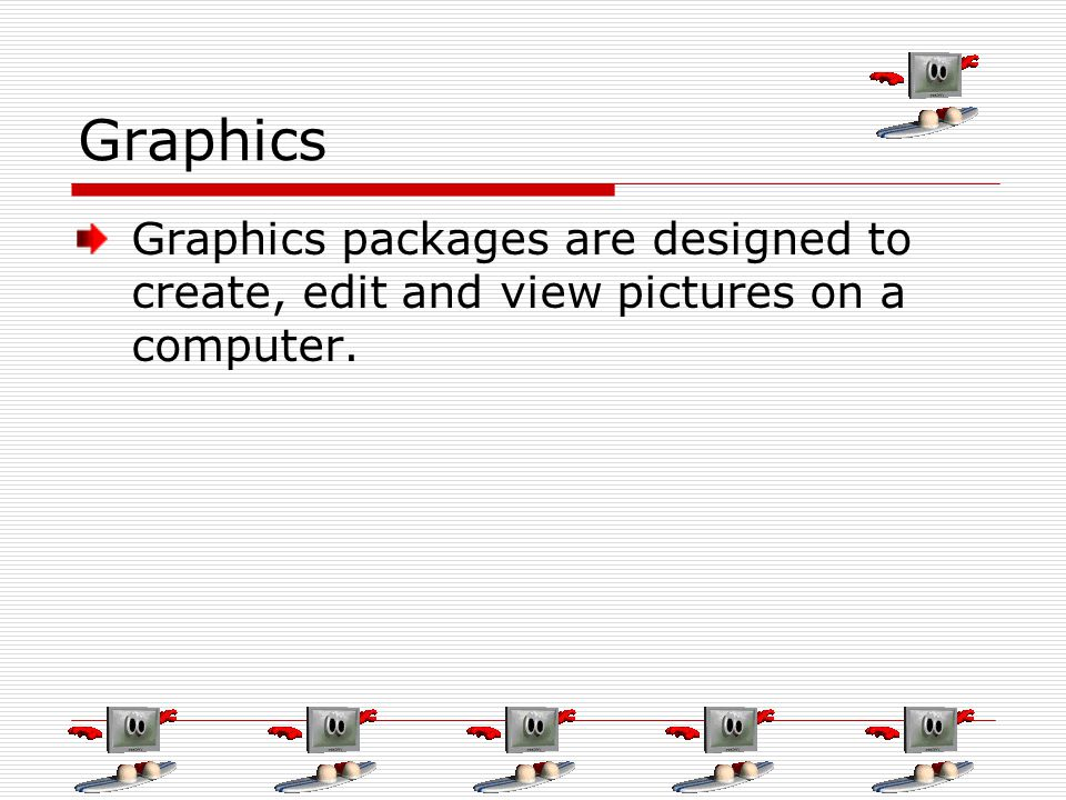 Graphics Graphics packages are designed to create, edit and view pictures on a computer.