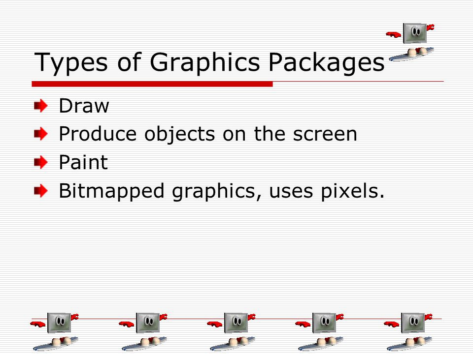 Types of Graphics Packages Draw Produce objects on the screen Paint Bitmapped graphics, uses pixels.