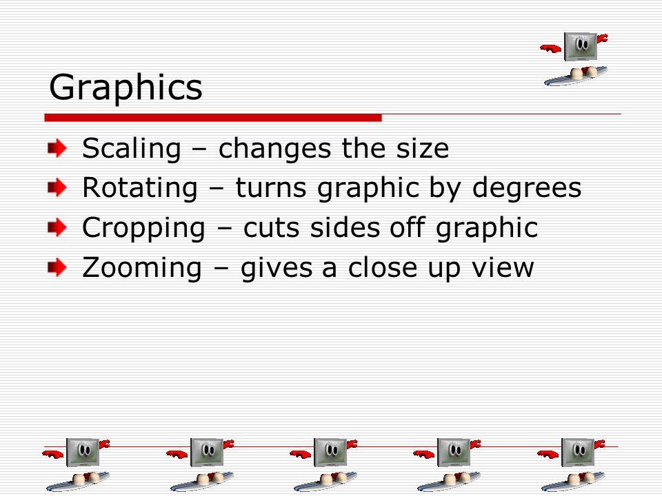 Graphics Scaling – changes the size Rotating – turns graphic by degrees Cropping – cuts sides off graphic Zooming – gives a close up view
