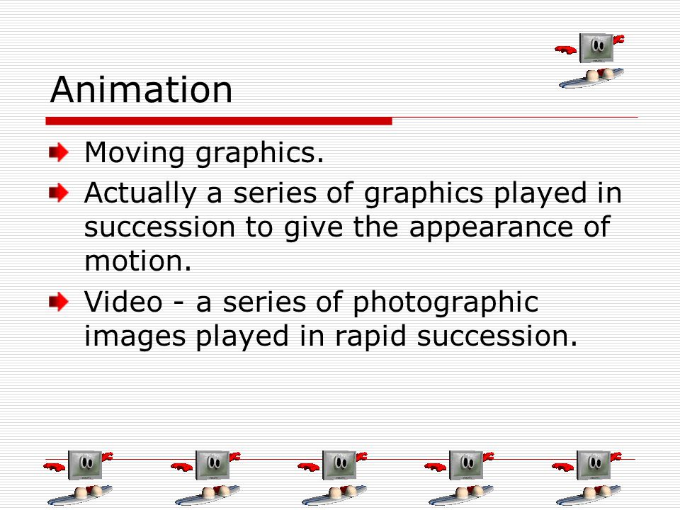 Animation Moving graphics. Actually a series of graphics played in succession to give the appearance of motion. Video - a series of photographic image