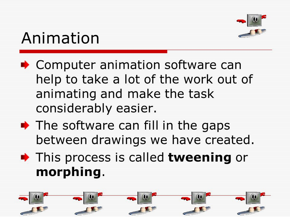 Animation Computer animation software can help to take a lot of the work out of animating and make the task considerably easier.