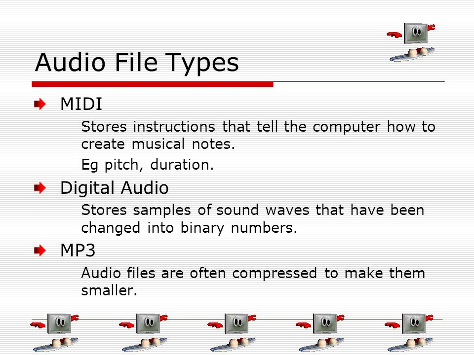 Audio File Types MIDI Stores instructions that tell the computer how to create musical notes. Eg pitch, duration. Digital Audio Stores samples of soun