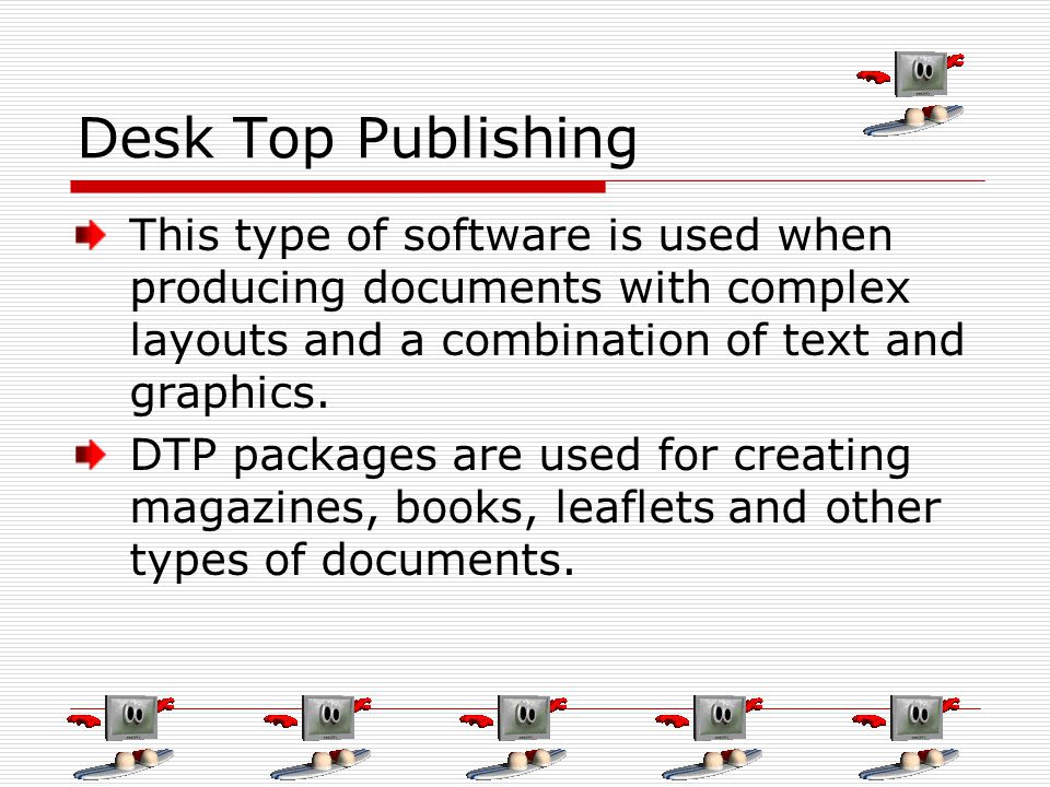 Desk Top Publishing This type of software is used when producing documents with complex layouts and a combination of text and graphics. DTP packages a