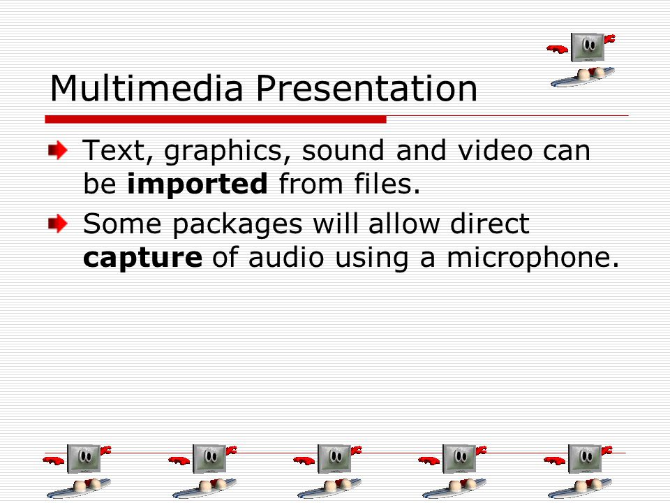 Multimedia Presentation Text, graphics, sound and video can be imported from files. Some packages will allow direct capture of audio using a microphon