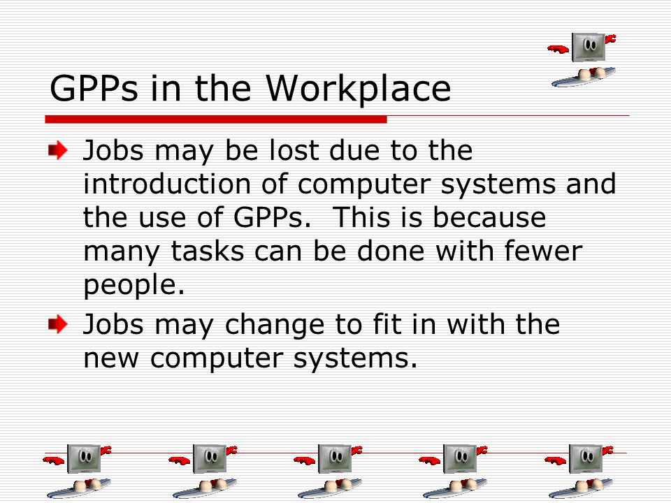 GPPs in the Workplace Jobs may be lost due to the introduction of computer systems and the use of GPPs. This is because many tasks can be done with fe