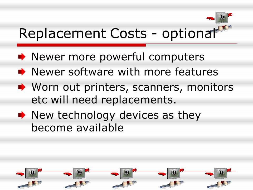 Replacement Costs - optional Newer more powerful computers Newer software with more features Worn out printers, scanners, monitors etc will need repla
