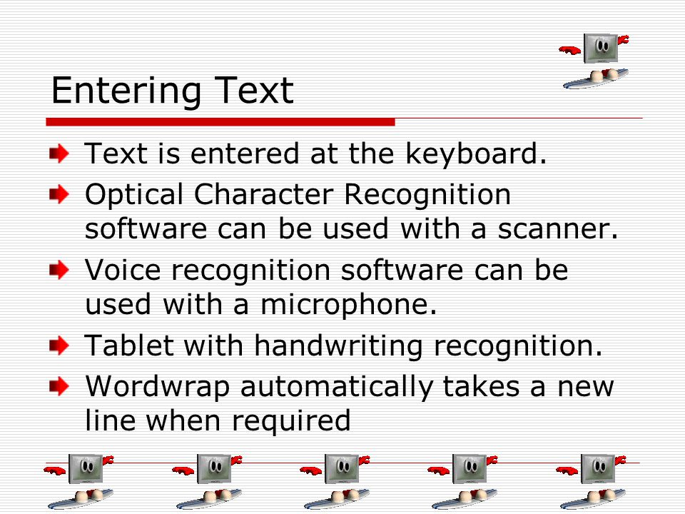 Entering Text Text is entered at the keyboard. Optical Character Recognition software can be used with a scanner. Voice recognition software can be us