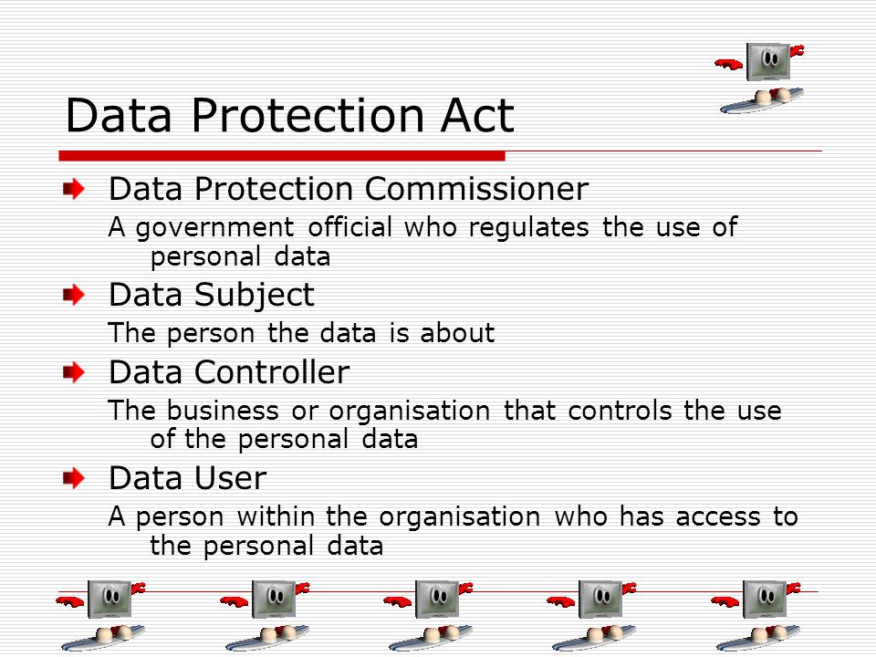 Data Protection Act Data Protection Commissioner A government official who regulates the use of personal data Data Subject The person the data is abou