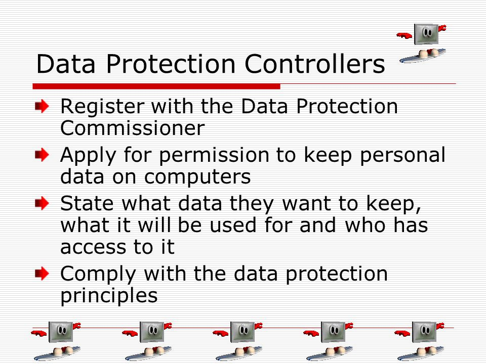 Data Protection Controllers Register with the Data Protection Commissioner Apply for permission to keep personal data on computers State what data the