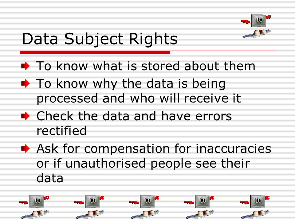 Data Subject Rights To know what is stored about them To know why the data is being processed and who will receive it Check the data and have errors r