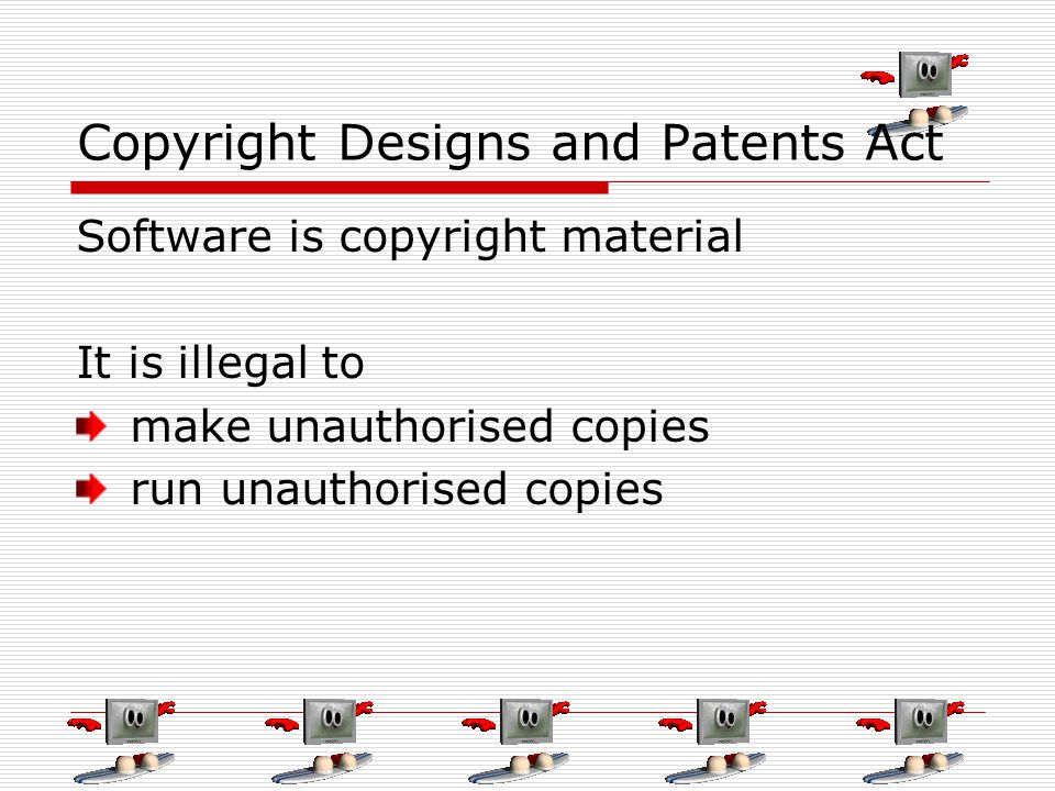 Copyright Designs and Patents Act Software is copyright material It is illegal to make unauthorised copies run unauthorised copies