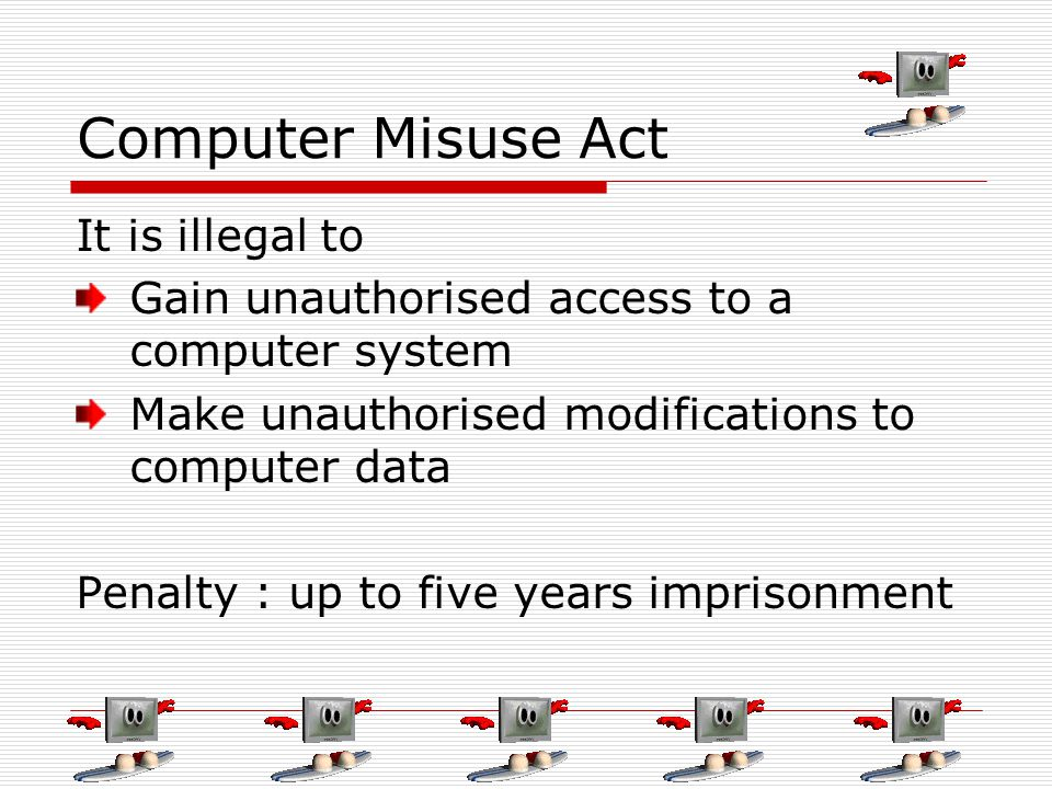 Computer Misuse Act It is illegal to Gain unauthorised access to a computer system Make unauthorised modifications to computer data Penalty : up to five years imprisonment