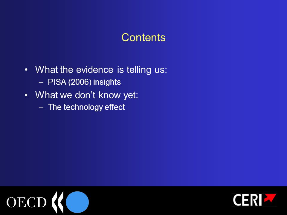 Contents What the evidence is telling us: –PISA (2006) insights What we don't know yet: –The technology effect