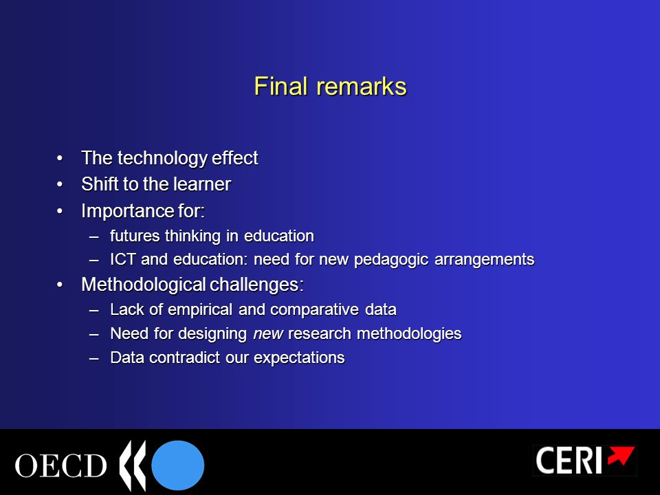 Final remarks The technology effectThe technology effect Shift to the learnerShift to the learner Importance for:Importance for: –futures thinking in education –ICT and education: need for new pedagogic arrangements Methodological challenges:Methodological challenges: –Lack of empirical and comparative data –Need for designing new research methodologies –Data contradict our expectations